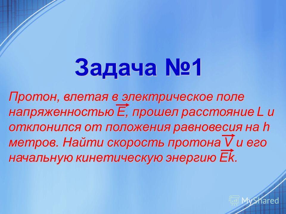 Задача 1 Задача 1 Протон, влетая в электрическое поле напряженностью Е, прошел расстояние L и отклонился от положения равновесия на h метров. Найти скорость протона V и его начальную кинетическую энергию Ek.