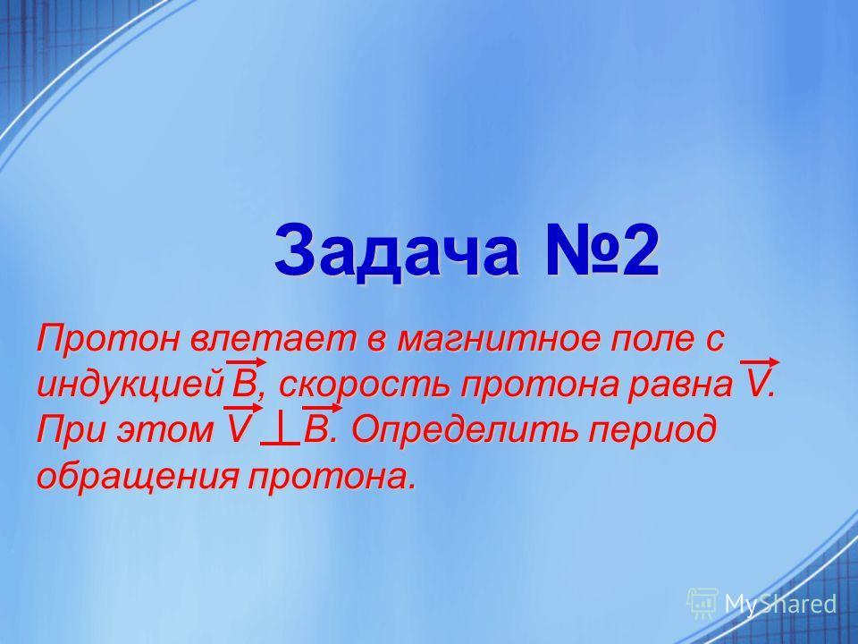 Задача 2 Протон влетает в магнитное поле с индукцией В, скорость протона равна V. При этом V В.Определить период обращения протона. Протон влетает в магнитное поле с индукцией В, скорость протона равна V. При этом V В. Определить период обращения про