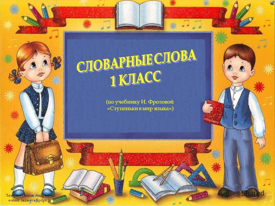 Лазарева Лидия Андреевна e-mail: lazareva@pdps.lv (по учебнику И. Фроловой «Ступеньки в мир языка»)