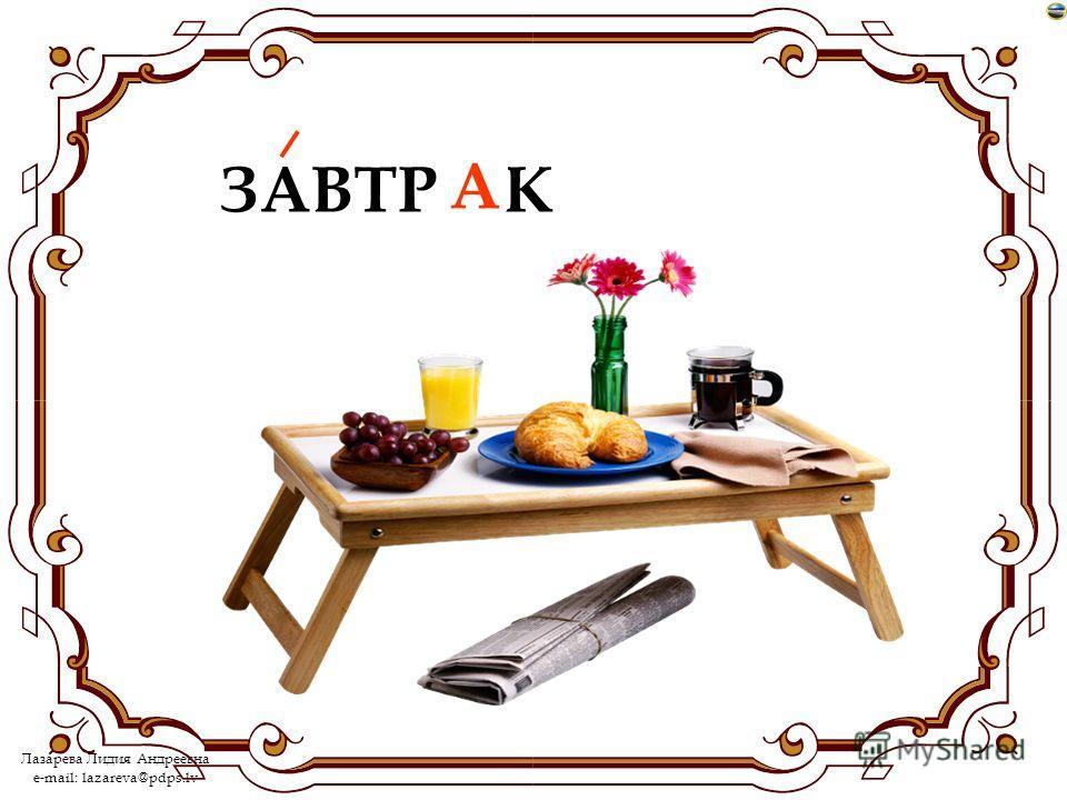 Лазарева Лидия Андреевна e-mail: lazareva@pdps.lv ЗАВТР…К А