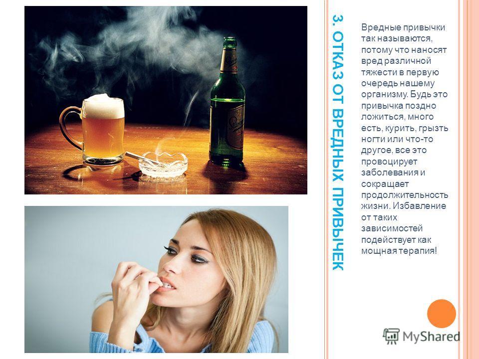 3. ОТКАЗ ОТ ВРЕДНЫХ ПРИВЫЧЕК Вредные привычки так называются, потому что наносят вред различной тяжести в первую очередь нашему организму. Будь это привычка поздно ложиться, много есть, курить, грызть ногти или что-то другое, все это провоцирует забо