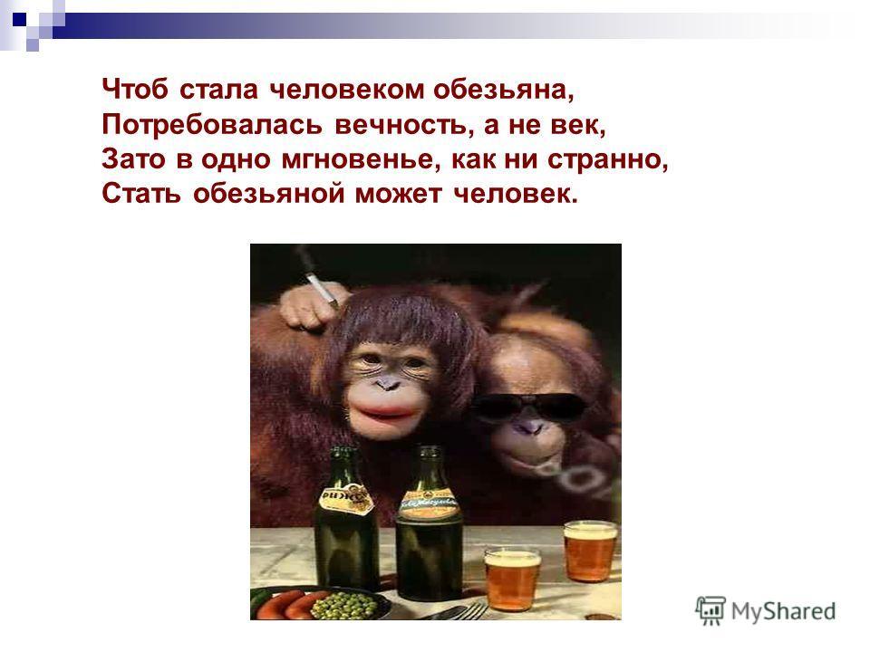 Чтоб стала человеком обезьяна, Потребовалась вечность, а не век, Зато в одно мгновенье, как ни странно, Стать обезьяной может человек.
