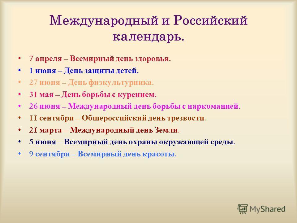 Международный и Российский календарь. 7 апреля – Всемирный день здоровья. 1 июня – День защиты детей. 27 июня – День физкультурника. 31 мая – День борьбы с курением. 26 июня – Международный день борьбы с наркоманией. 11 сентября – Общероссийский день