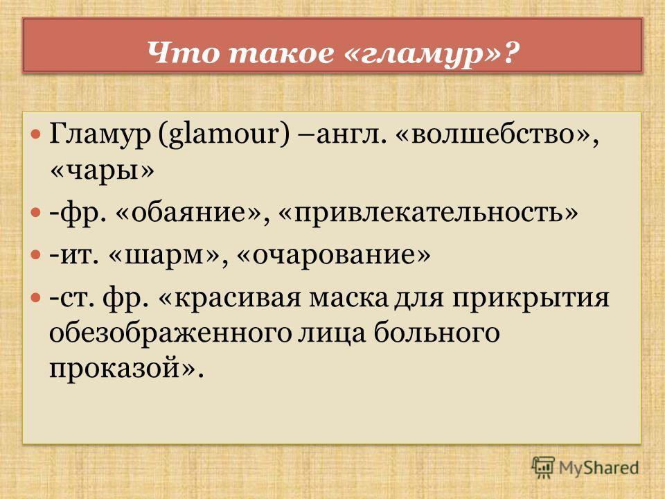 Что такое «гламур»? Гламур (glamour) –англ. «волшебство», «чары» -фр. «обаяние», «привлекательность» -ит. «шарм», «очарование» -ст. фр. «красивая маска для прикрытия обезображенного лица больного проказой». Гламур (glamour) –англ. «волшебство», «чары