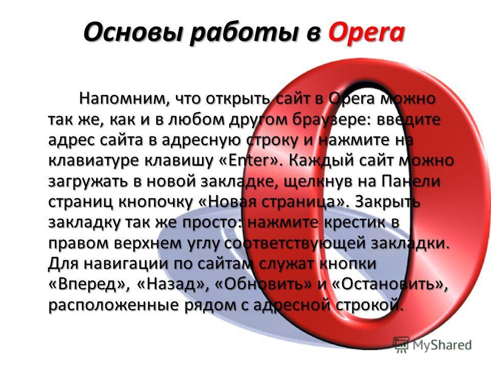 Основы работы в Opera Напомним, что открыть сайт в Opera можно так же, как и в любом другом браузере: введите адрес сайта в адресную строку и нажмите на клавиатуре клавишу «Enter». Каждый сайт можно загружать в новой закладке, щелкнув на Панели стран