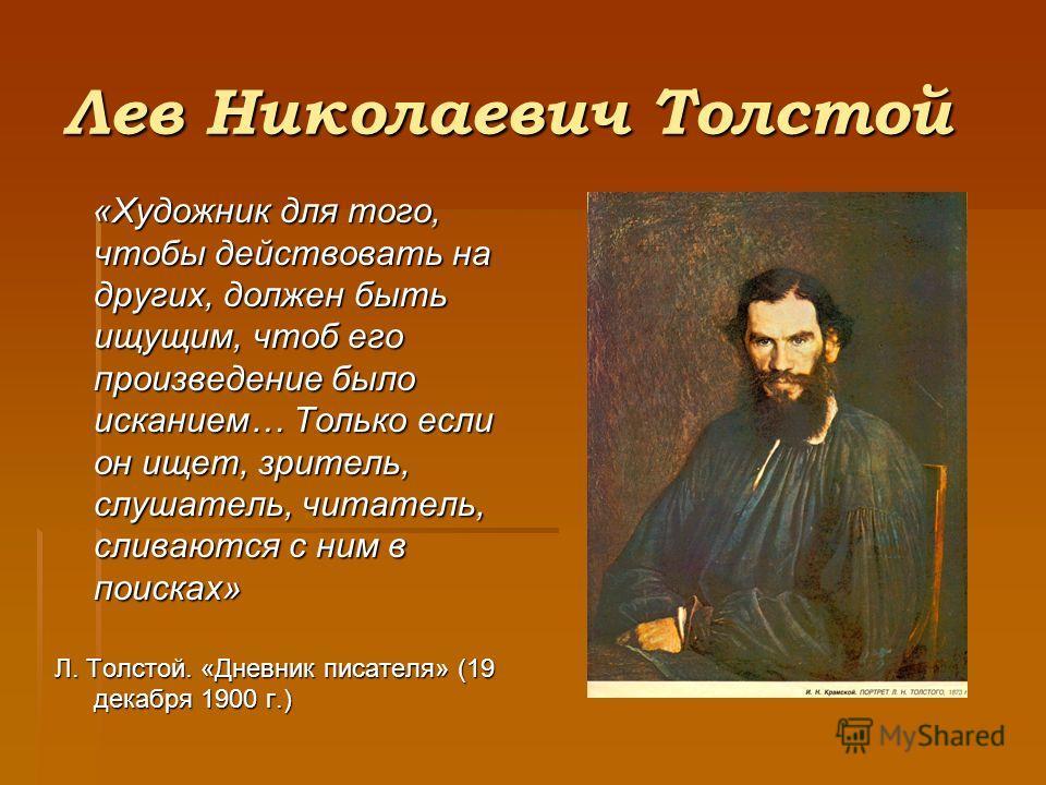 Лев Николаевич Толстой «Художник для того, чтобы действовать на других, должен быть ищущим, чтоб его произведение было исканием… Только если он ищет, зритель, слушатель, читатель, сливаются с ним в поисках» «Художник для того, чтобы действовать на др