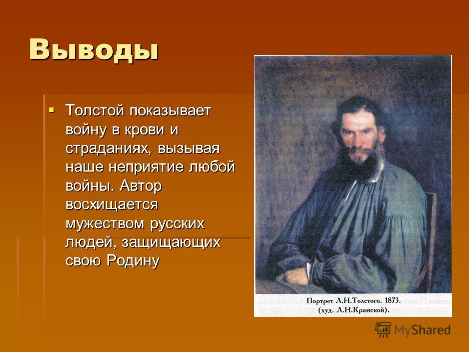 Выводы Толстой показывает войну в крови и страданиях, вызывая наше неприятие любой войны. Автор восхищается мужеством русских людей, защищающих свою Родину Толстой показывает войну в крови и страданиях, вызывая наше неприятие любой войны. Автор восхи