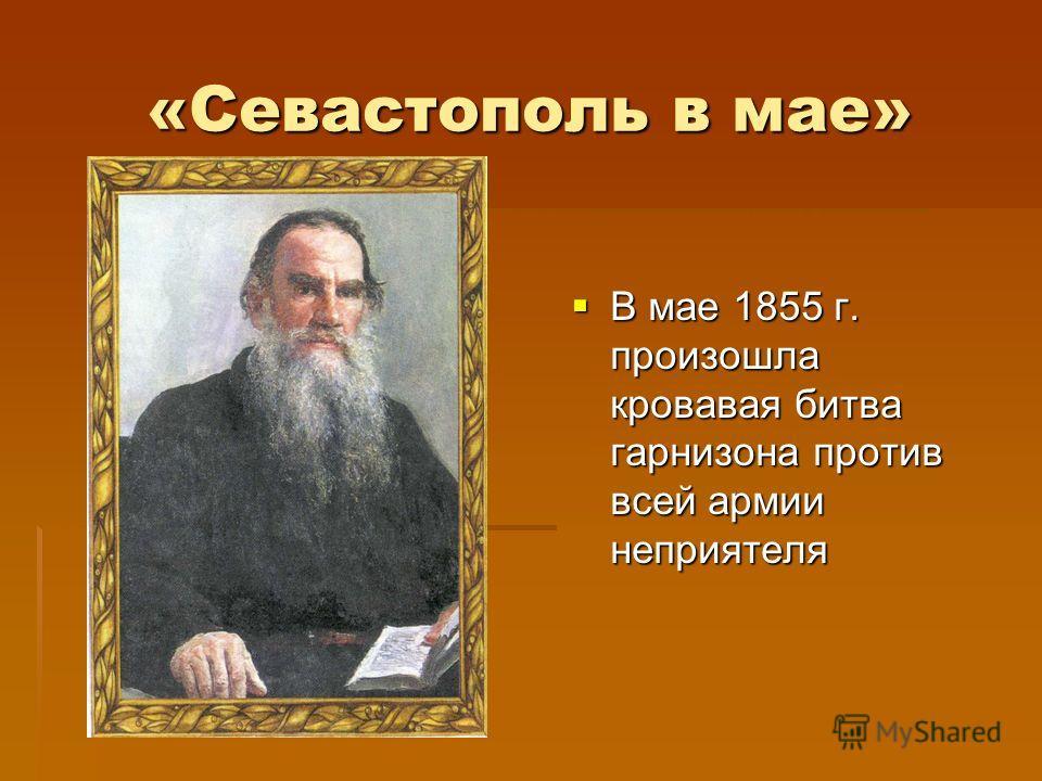 «Севастополь в мае» В мае 1855 г. произошла кровавая битва гарнизона против всей армии неприятеля В мае 1855 г. произошла кровавая битва гарнизона против всей армии неприятеля