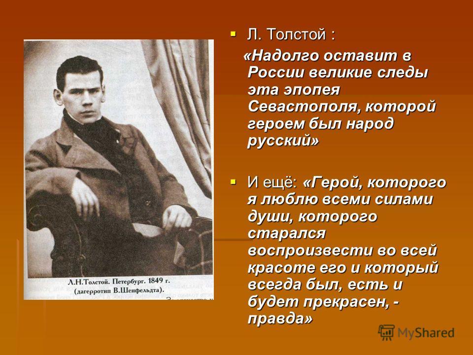 Л. Толстой : Л. Толстой : «Надолго оставит в России великие следы эта эпопея Севастополя, которой героем был народ русский» «Надолго оставит в России великие следы эта эпопея Севастополя, которой героем был народ русский» И ещё: «Герой, которого я лю