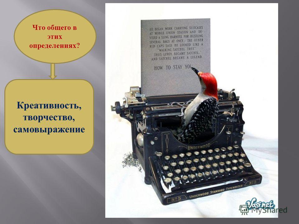 Креативность, творчество, самовыражение Что общего в этих определениях?