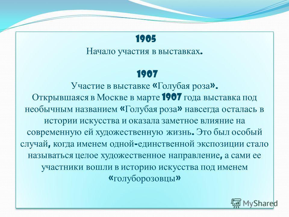 1905 Начало участия в выставках. 1907 Участие в выставке « Голубая роза ». Открывшаяся в Москве в марте 1907 года выставка под необычным названием « Голубая роза » навсегда осталась в истории искусства и оказала заметное влияние на современную ей худ