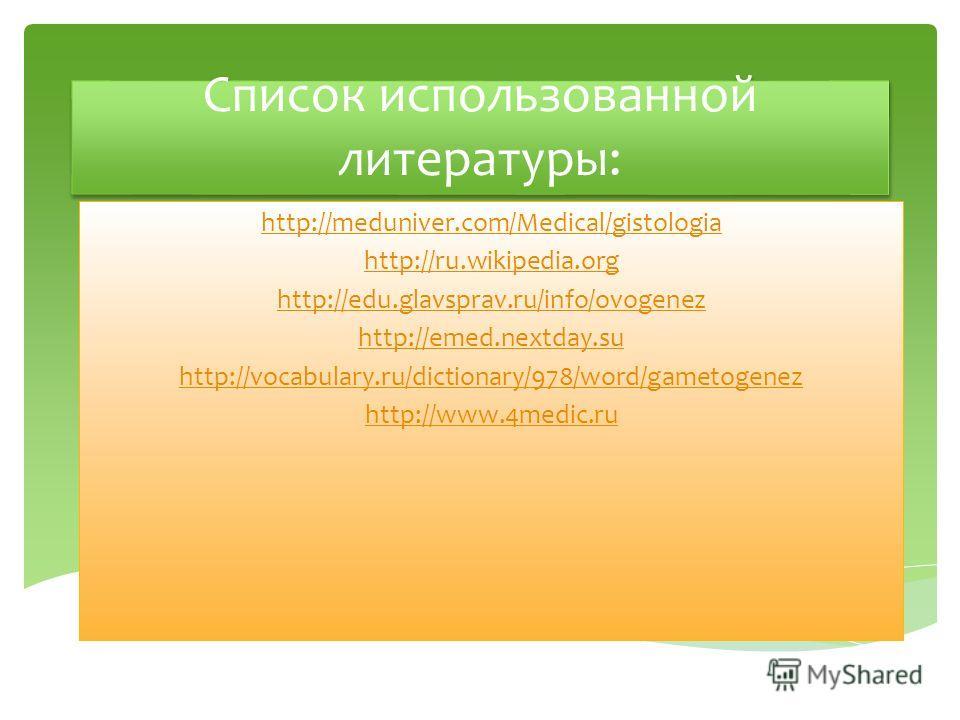 Список использованной литературы: http://meduniver.com/Medical/gistologia http://ru.wikipedia.org http://edu.glavsprav.ru/info/ovogenez http://emed.nextday.su http://vocabulary.ru/dictionary/978/word/gametogenez http://www.4medic.ru