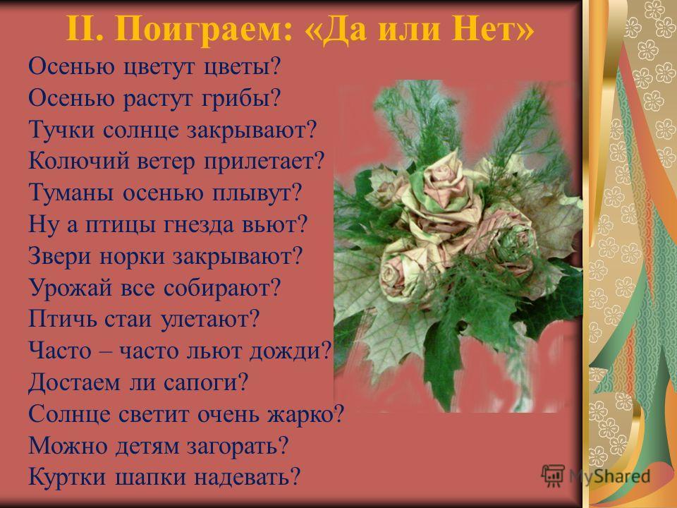 II. Поиграем: «Да или Нет» Осенью цветут цветы? Осенью растут грибы? Тучки солнце закрывают? Колючий ветер прилетает? Туманы осенью плывут? Ну а птицы гнезда вьют? Звери норки закрывают? Урожай все собирают? Птичь стаи улетают? Часто – часто льют дож