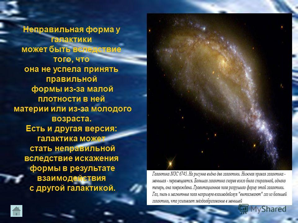 Неправильная форма у галактики может быть вследствие того, что она не успела принять правильной формы из-за малой плотности в ней материи или из-за молодого возраста. Есть и другая версия: галактика может стать неправильной вследствие искажения формы