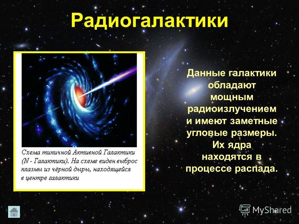 Радиогалактики Данные галактики обладают мощным радиоизлучением и имеют заметные угловые размеры. Их ядра находятся в процессе распада.