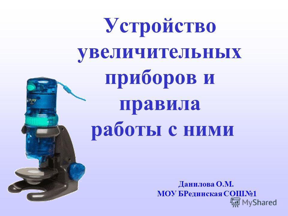Устройство увеличительных приборов и правила работы с ними Данилова О.М. МОУ БРединская СОШ1