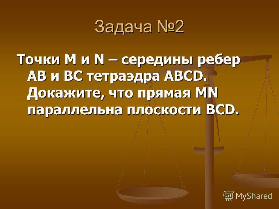Задача 2 Точки М и N – середины ребер AB и BC тетраэдра ABCD. Докажите, что прямая MN параллельна плоскости BCD.