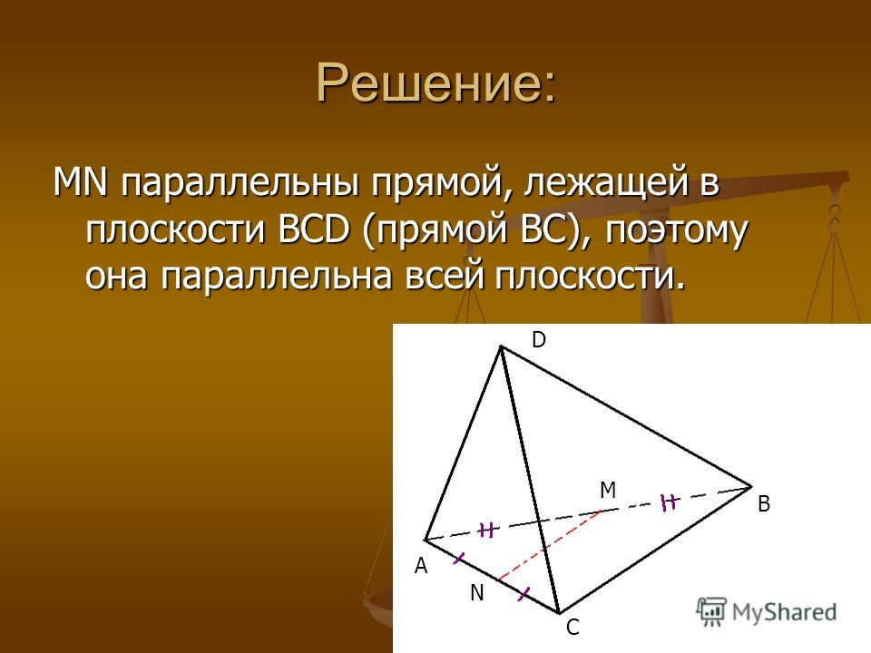 Решение: MN параллельны прямой, лежащей в плоскости BCD (прямой BC), поэтому она параллельна всей плоскости. A C B D M N