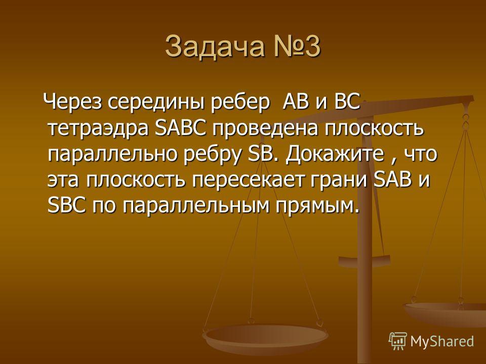 Задача 3 Через середины ребер AB и BC тетраэдра SABC проведена плоскость параллельно ребру SB. Докажите, что эта плоскость пересекает грани SAB и SBC по параллельным прямым. Через середины ребер AB и BC тетраэдра SABC проведена плоскость параллельно