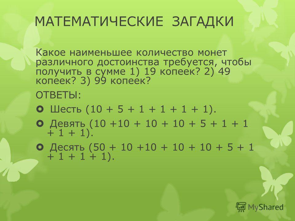 МАТЕМАТИЧЕСКИЕ ЗАГАДКИ Какое наименьшее количество монет различного достоинства требуется, чтобы получить в сумме 1) 19 копеек? 2) 49 копеек? 3) 99 копеек? ОТВЕТЫ: Шесть (10 + 5 + 1 + 1 + 1 + 1). Девять (10 +10 + 10 + 10 + 5 + 1 + 1 + 1 + 1). Десять