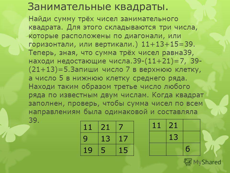 Занимательные квадраты. Найди сумму трёх чисел занимательного квадрата. Для этого складываются три числа, которые расположены по диагонали, или горизонтали, или вертикали.) 11+13+15=39. Теперь, зная, что сумма трёх чисел равна39, находи недостающие ч