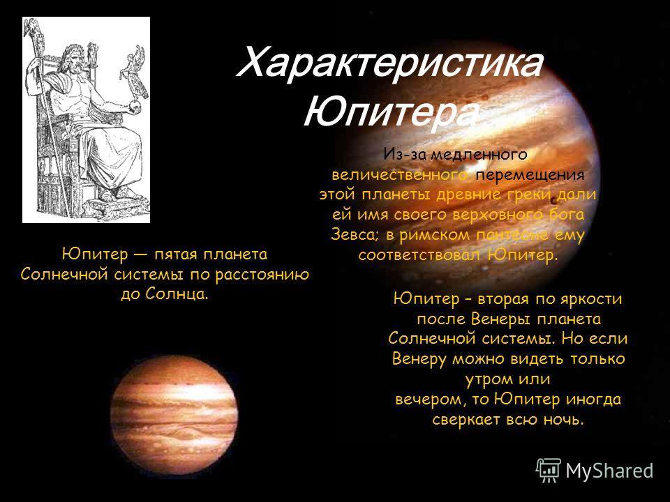 Юпитер – вторая по яркости после Венеры планета Солнечной системы. Но если Венеру можно видеть только утром или вечером, то Юпитер иногда сверкает всю ночь. Юпитер пятая планета Солнечной системы по расстоянию до Солнца. Из-за медленного, величествен