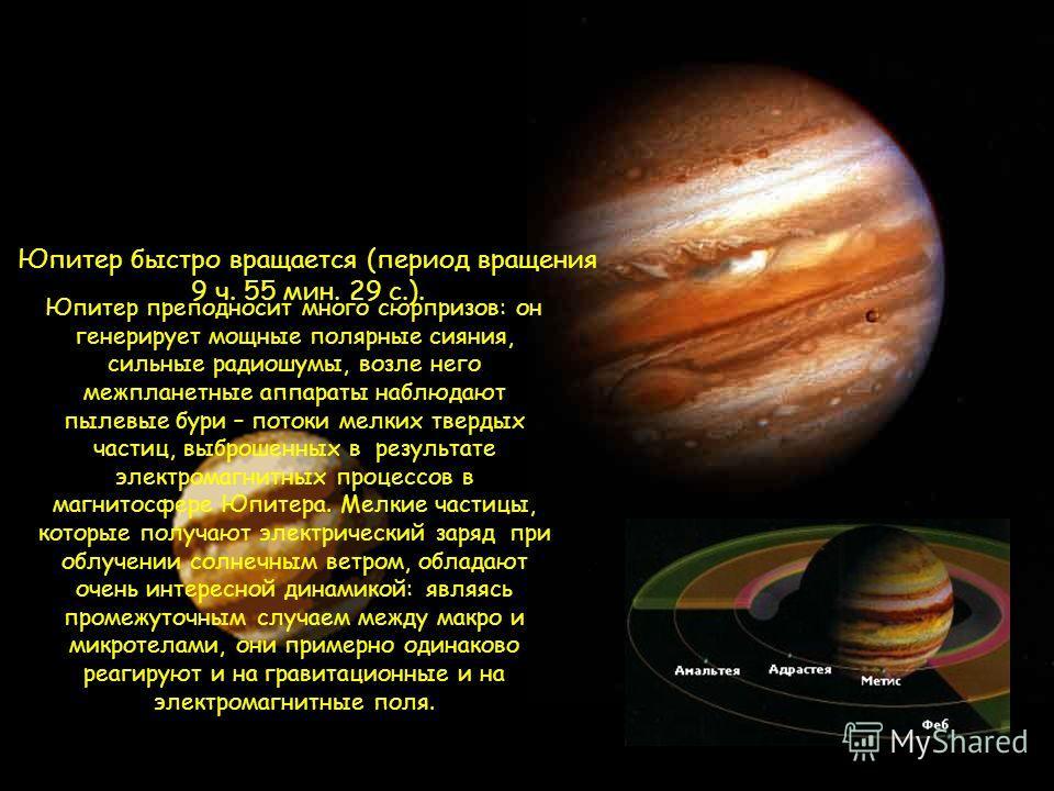 Юпитер быстро вращается (период вращения 9 ч. 55 мин. 29 с.). Юпитер преподносит много сюрпризов: он генерирует мощные полярные сияния, сильные радиошумы, возле него межпланетные аппараты наблюдают пылевые бури – потоки мелких твердых частиц, выброше