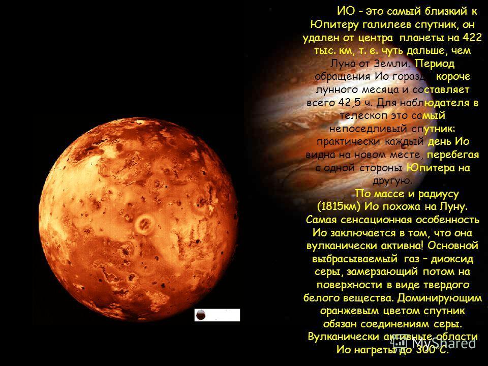 ИО - э то самый близкий к Юпитеру галилеев спутник, он удален от центра планеты на 422 тыс. км, т. е. чуть дальше, чем Луна от Земли. Период обращения Ио гораздо короче лунного месяца и составляет всего 42,5 ч. Для наблюдателя в телескоп это самый не