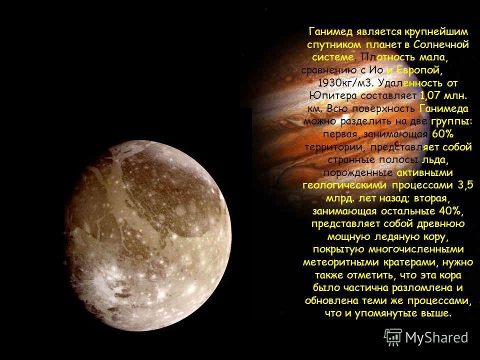 Ганимед является крупнейшим спутником планет в Солнечной системе. Плотность мала, по сравнению с Ио и Европой, всего 1930кг/м3. Удаленность от Юпитера составляет 1,07 млн. км. Всю поверхность Ганимеда можно разделить на две группы: первая, занимающая
