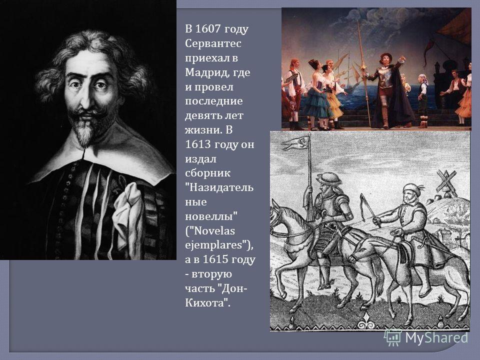 В 1607 г оду Сервантес приехал в Мадрид, г де и п ровел последние девять л ет жизни. В 1613 г оду о н издал сборник  Назидатель ные новеллы  (Novelas ejemplares), а в 1615 г оду - в торую часть  Дон - Кихота .
