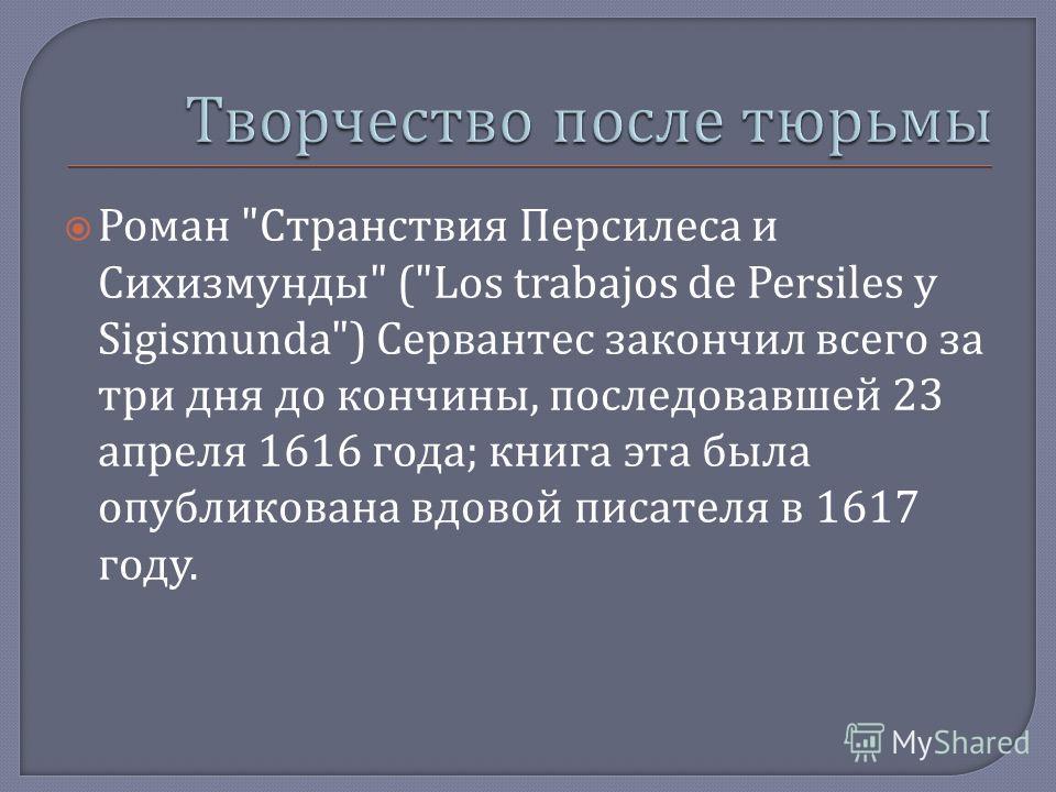 Роман  Странствия Персилеса и Сихизмунды  (Los trabajos de Persiles y Sigismunda) Сервантес закончил всего за три дня до кончины, последовавшей 23 апреля 1616 года ; книга эта была опубликована вдовой писателя в 1617 году.