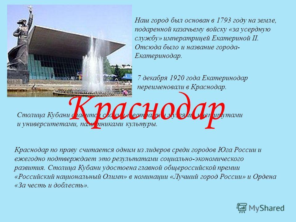 Наш город был основан в 1793 году на земле, подаренной казачьему войску «за усердную службу» императрицей Екатериной II. Отсюда было и название города- Екатеринодар. 7 декабря 1920 года Екатеринодар переименовали в Краснодар. Столица Кубани славится