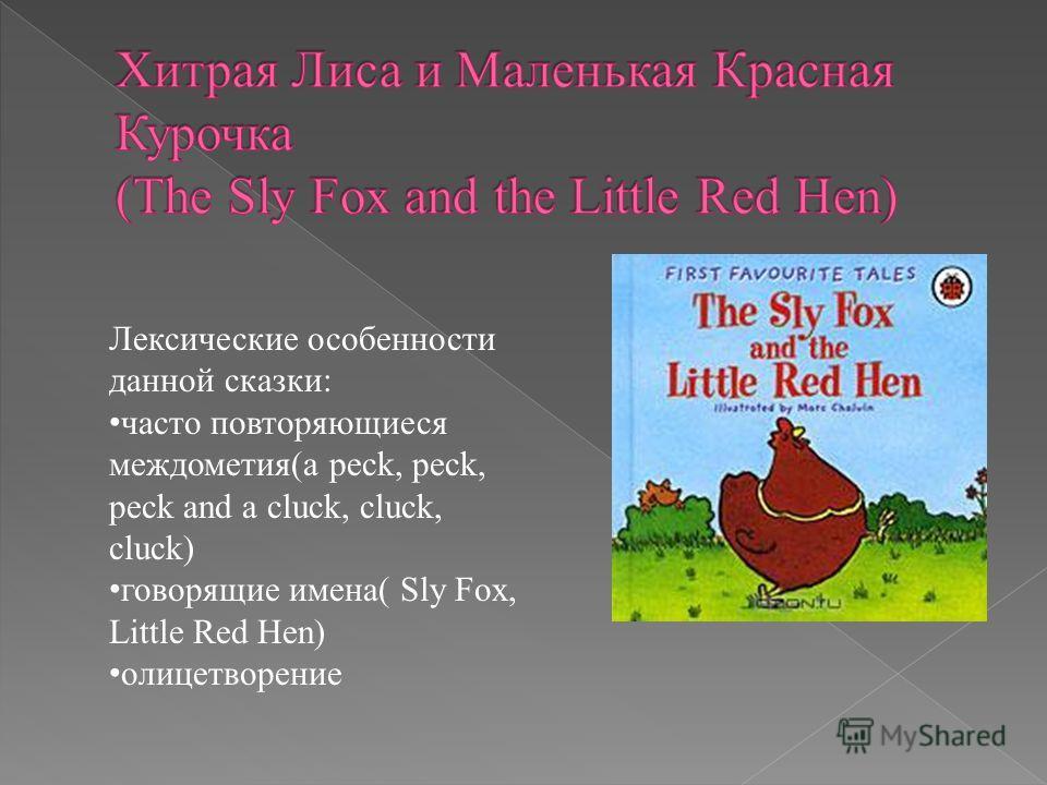 Лексические особенности данной сказки: часто повторяющиеся междометия(a peck, peck, peck and a cluck, cluck, cluck) говорящие имена( Sly Fox, Little Red Hen) олицетворение