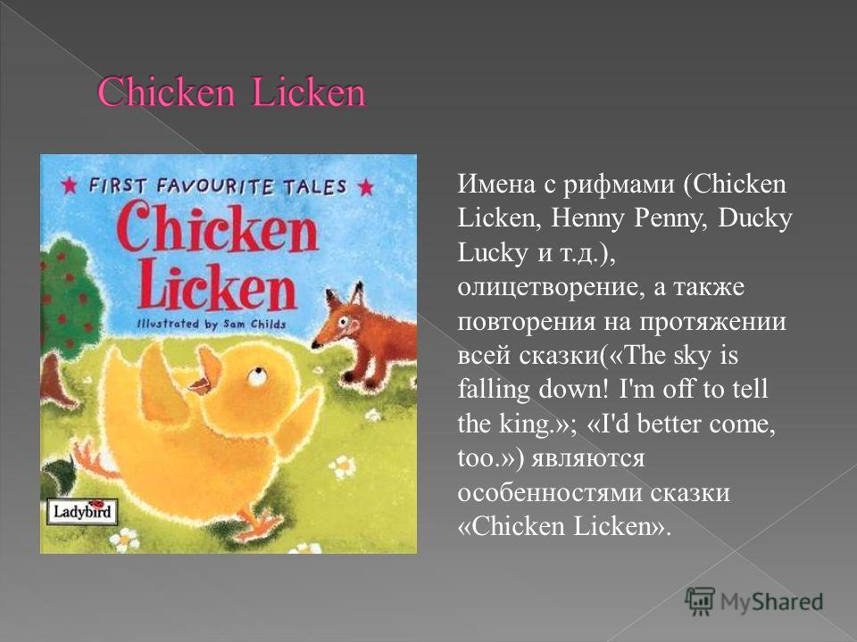 Имена с рифмами (Chicken Licken, Henny Penny, Ducky Lucky и т.д.), олицетворение, а также повторения на протяжении всей сказки(«The sky is falling down! I'm off to tell the king.»; «I'd better come, too.») являются особенностями сказки «Chicken Licke
