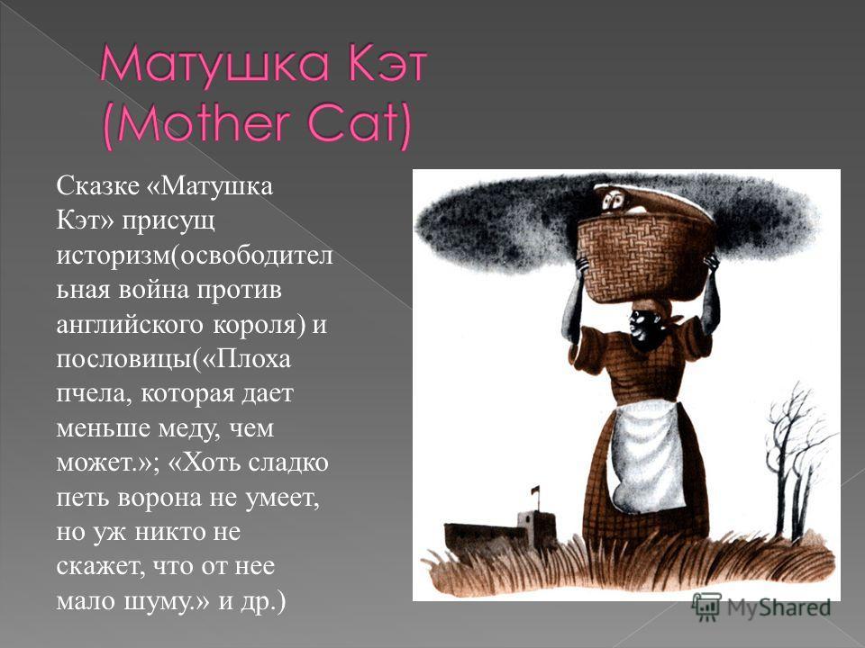 Сказке «Матушка Кэт» присущ историзм(освободител ьная война против английского короля) и пословицы(«Плоха пчела, которая дает меньше меду, чем может.»; «Хоть сладко петь ворона не умеет, но уж никто не скажет, что от нее мало шуму.» и др.)