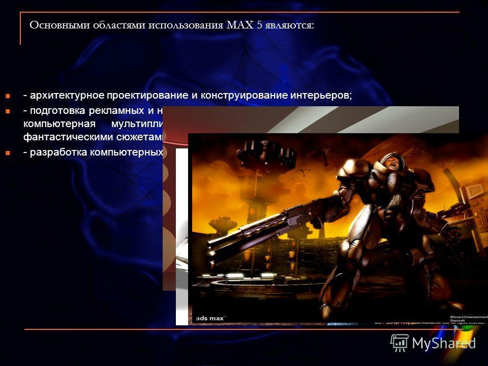 Основными областями использования МАХ 5 являются: - архитектурное проектирование и конструирование интерьеров; - подготовка рекламных и научно-популярных роликов для телевидения и компьютерная мультипликация и съемка игровых фильмов с фантастическими