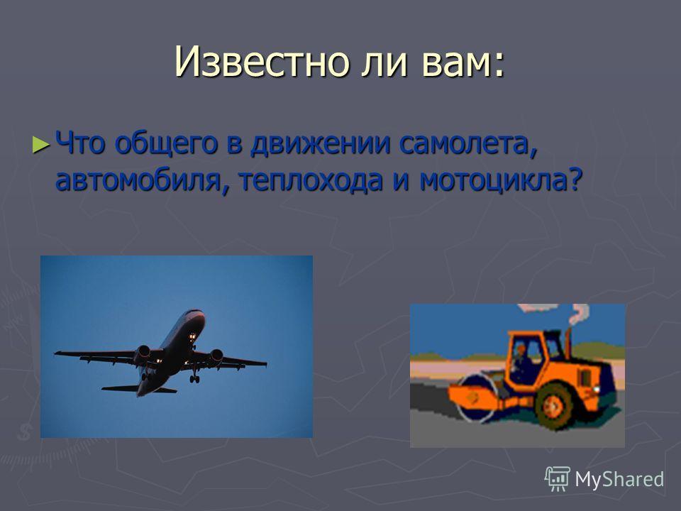 Известно ли вам: Что общего в движении самолета, автомобиля, теплохода и мотоцикла? Что общего в движении самолета, автомобиля, теплохода и мотоцикла?
