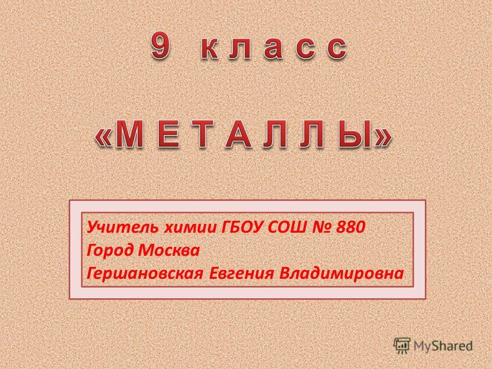 Учитель химии ГБОУ СОШ 880 Город Москва Гершановская Евгения Владимировна