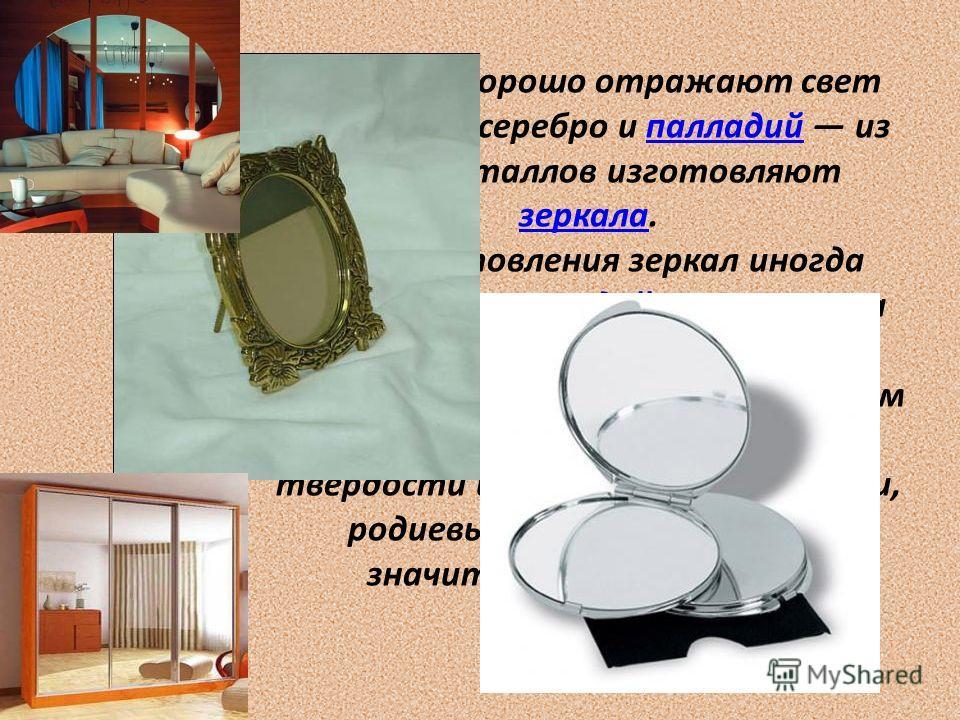 Наиболее хорошо отражают свет алюминий, серебро и палладий из этих металлов изготовляют зеркала.палладий зеркала Для изготовления зеркал иногда применяется и родий, несмотря на его исключительно высокую цену: благодаря значительно большей, чем у сере