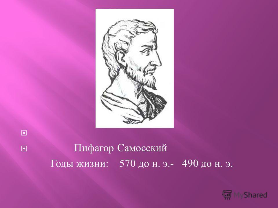 Пифагор Самосский Годы жизни : 570 до н. э.- 490 до н. э.