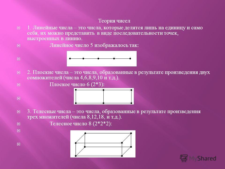 Теория чисел 1. Линейные числа – это числа, которые делятся лишь на единицу и само себя, их можно представить в виде последовательности точек, выстроенных в линию. Линейное число 5 изображалось так : 2. Плоские числа – это числа, образованные в резул