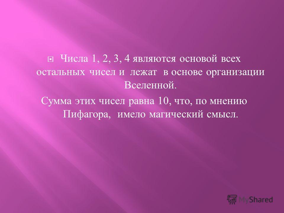 Числа 1, 2, 3, 4 являются основой всех остальных чисел и лежат в основе организации Вселенной. Сумма этих чисел равна 10, что, по мнению Пифагора, имело магический смысл.