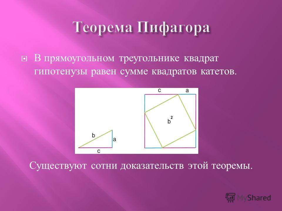 В прямоугольном треугольнике квадрат гипотенузы равен сумме квадратов катетов. Существуют сотни доказательств этой теоремы.