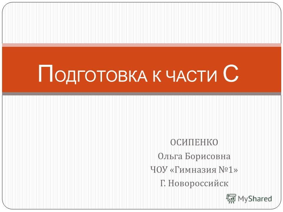 ОСИПЕНКО Ольга Борисовна ЧОУ « Гимназия 1» Г. Новороссийск П ОДГОТОВКА К ЧАСТИ С