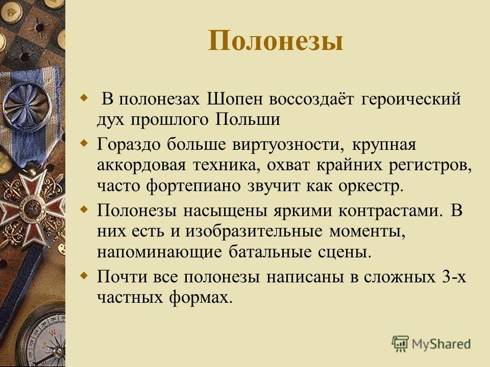 Полонезы В полонезах Шопен воссоздаёт героический дух прошлого Польши Гораздо больше виртуозности, крупная аккордовая техника, охват крайних регистров, часто фортепиано звучит как оркестр. Полонезы насыщены яркими контрастами. В них есть и изобразите