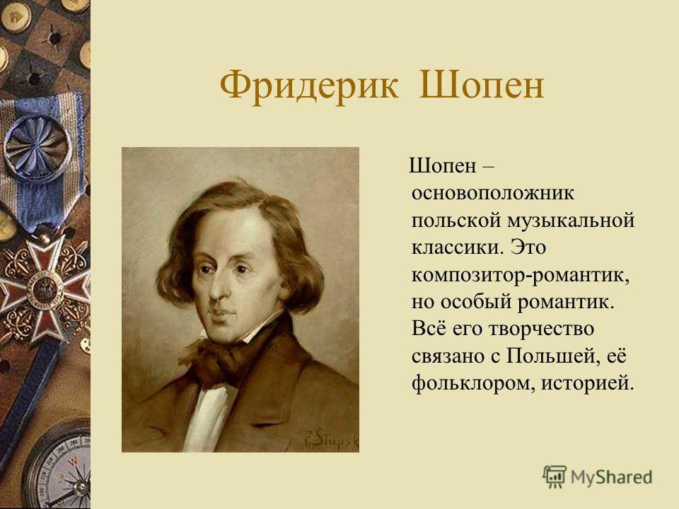 Фридерик Шопен Шопен – основоположник польской музыкальной классики. Это композитор-романтик, но особый романтик. Всё его творчество связано с Польшей, её фольклором, историей.