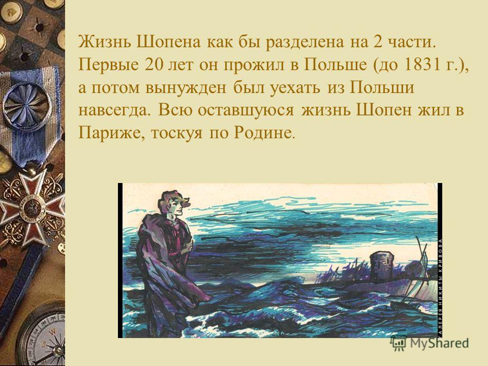 Жизнь Шопена как бы разделена на 2 части. Первые 20 лет он прожил в Польше (до 1831 г.), а потом вынужден был уехать из Польши навсегда. Всю оставшуюся жизнь Шопен жил в Париже, тоскуя по Родине.