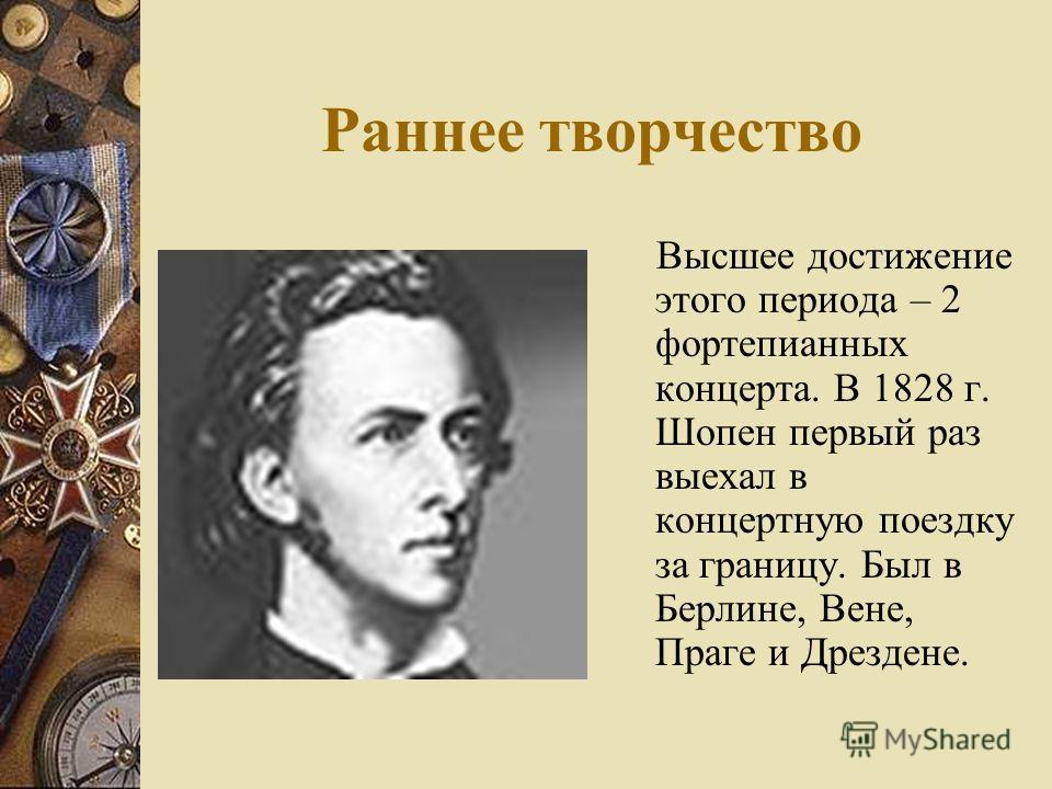 Раннее творчество Высшее достижение этого периода – 2 фортепианных концерта. В 1828 г. Шопен первый раз выехал в концертную поездку за границу. Был в Берлине, Вене, Праге и Дрездене.