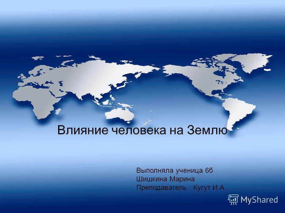Влияние человека на Землю Выполняла ученица 6б Шишкина Марина Преподаватель : Кугут И.А.