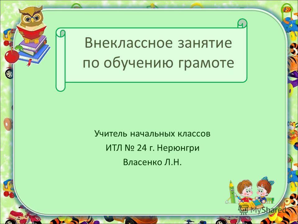 Внеклассное занятие по обучению грамоте Учитель начальных классов ИТЛ 24 г. Нерюнгри Власенко Л.Н.